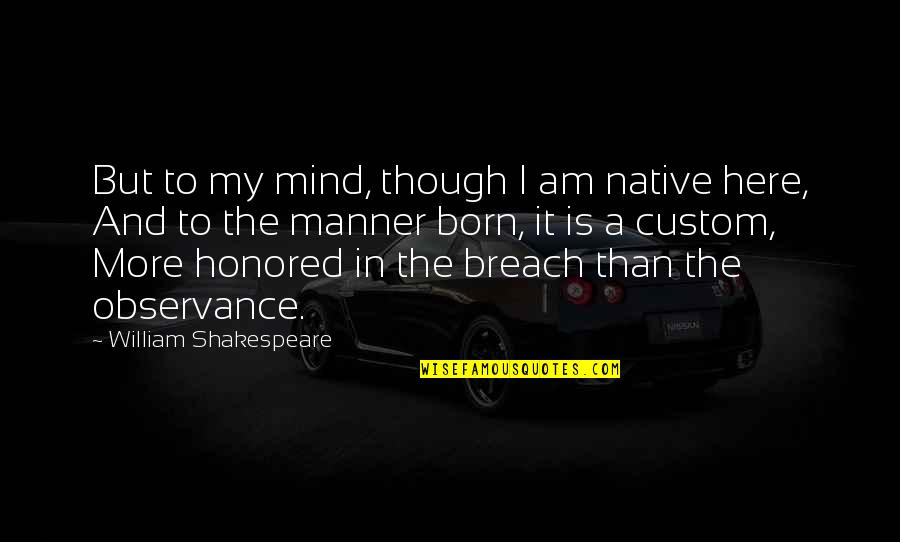 Observance Quotes By William Shakespeare: But to my mind, though I am native