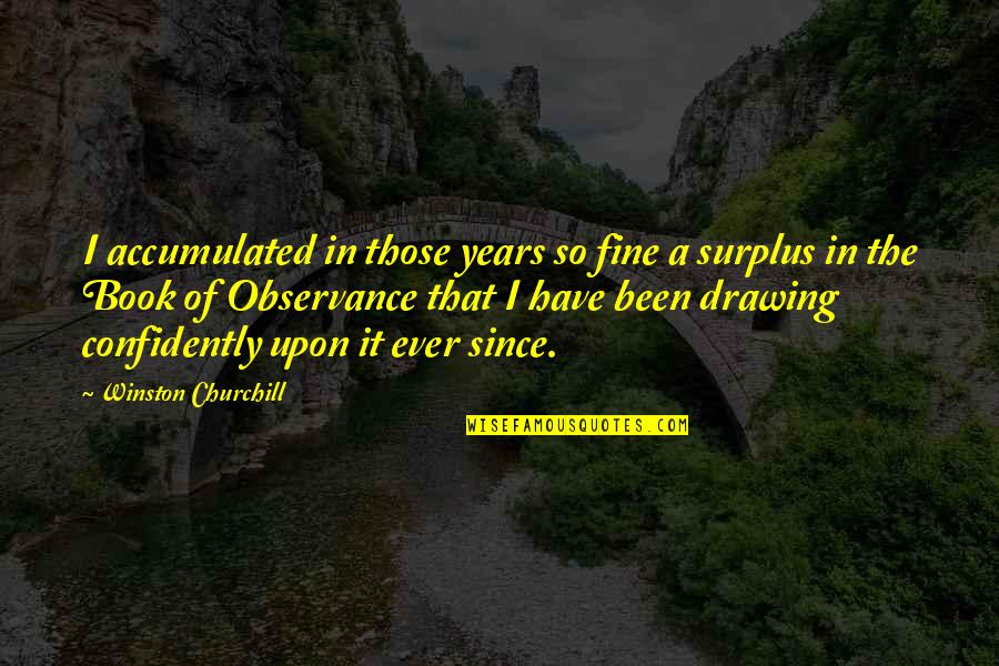 Observance Quotes By Winston Churchill: I accumulated in those years so fine a