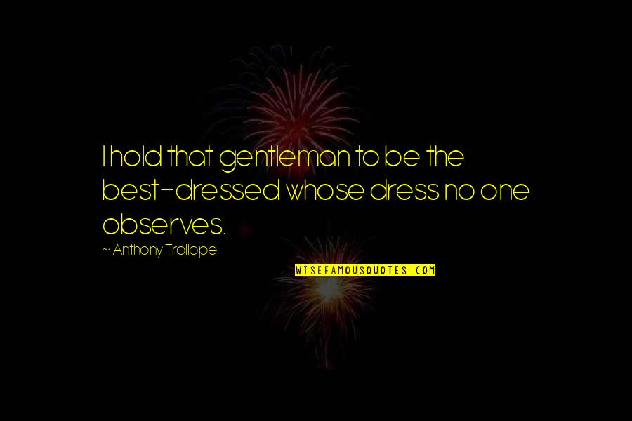 Observes Quotes By Anthony Trollope: I hold that gentleman to be the best-dressed