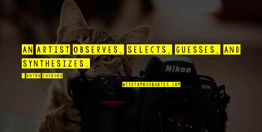 Observes Quotes By Anton Chekhov: An artist observes, selects, guesses, and synthesizes.