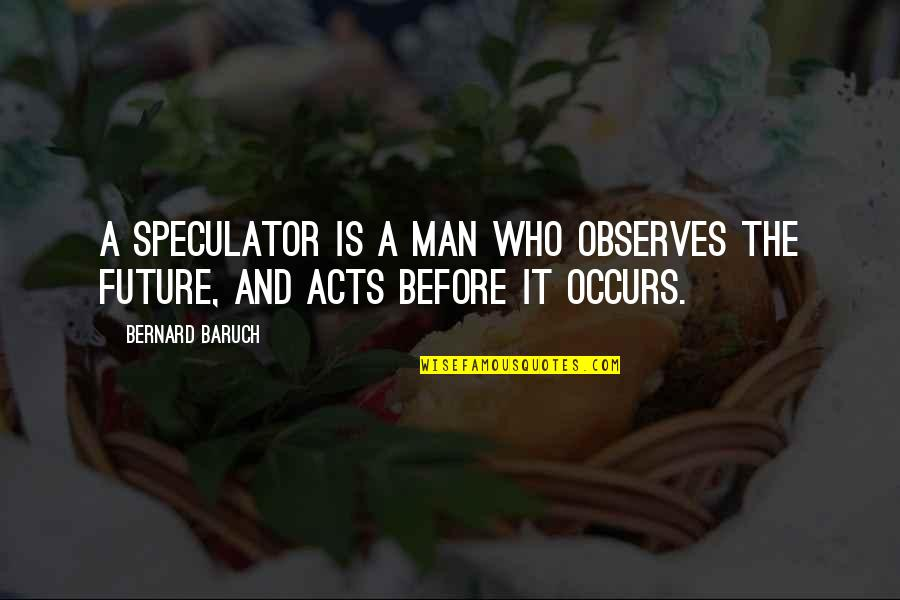 Observes Quotes By Bernard Baruch: A speculator is a man who observes the