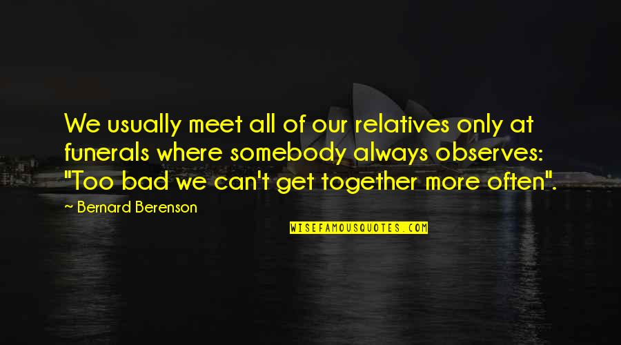 Observes Quotes By Bernard Berenson: We usually meet all of our relatives only