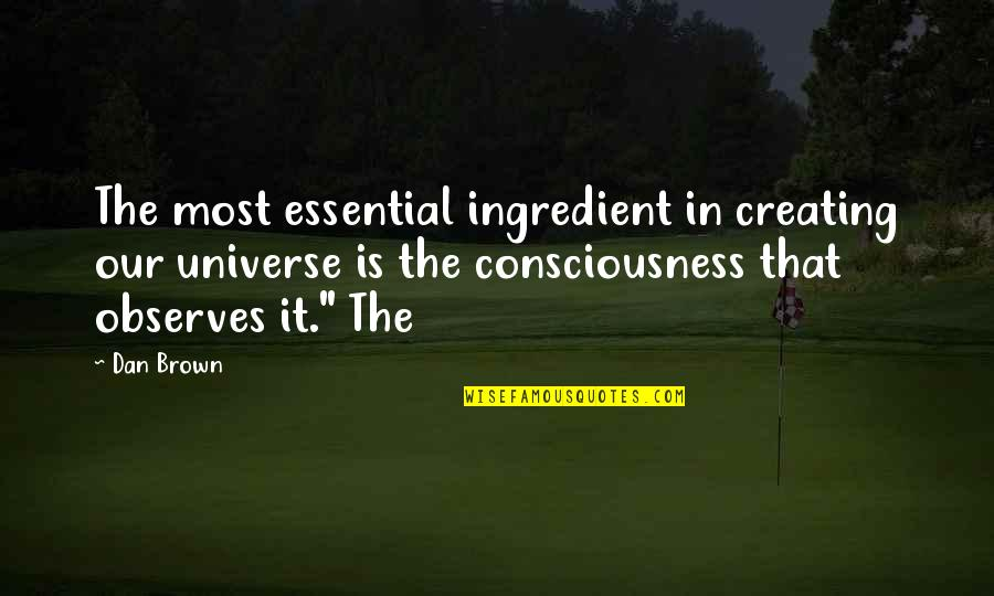 Observes Quotes By Dan Brown: The most essential ingredient in creating our universe