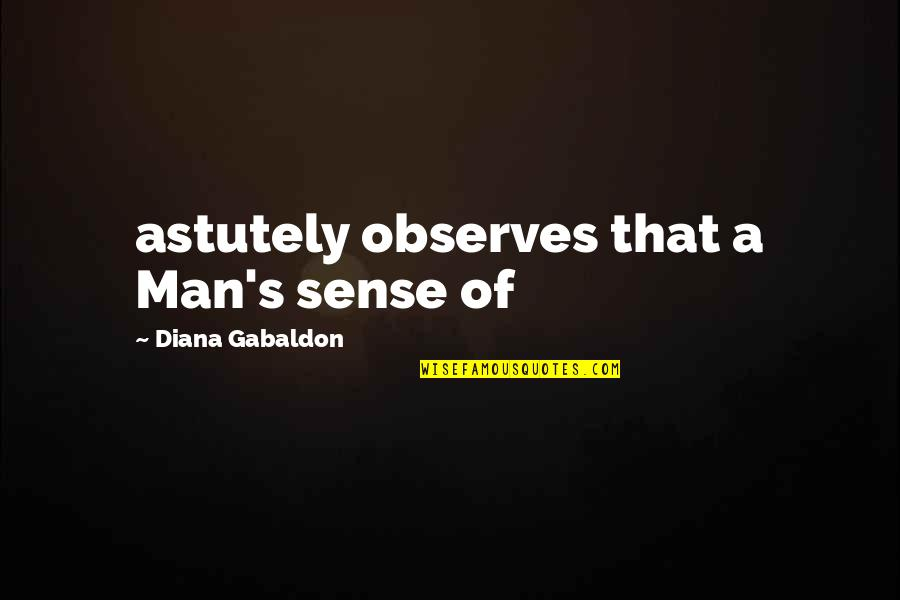 Observes Quotes By Diana Gabaldon: astutely observes that a Man's sense of