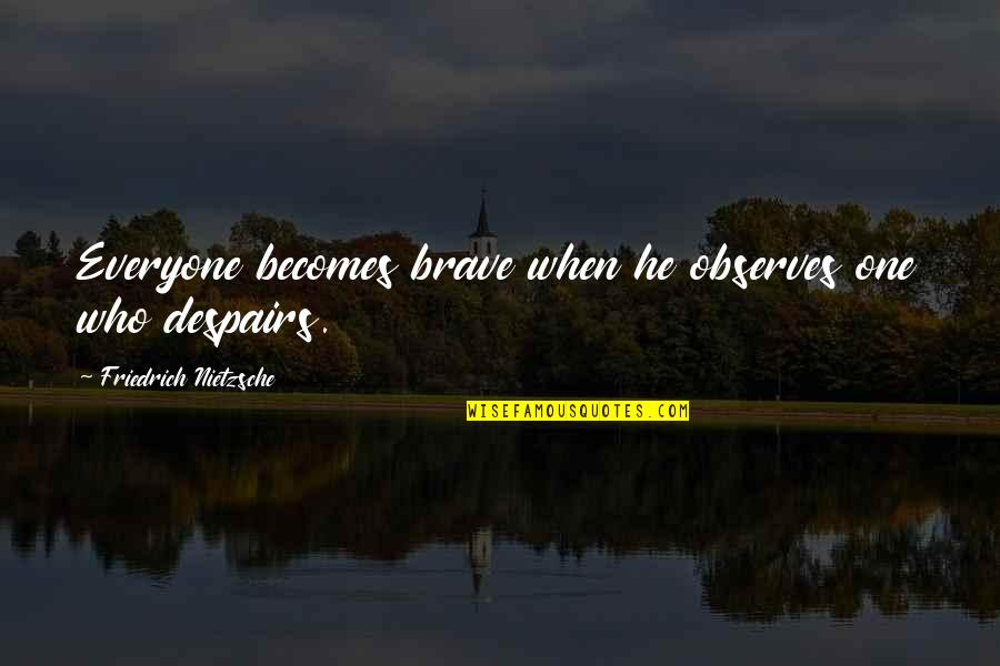 Observes Quotes By Friedrich Nietzsche: Everyone becomes brave when he observes one who
