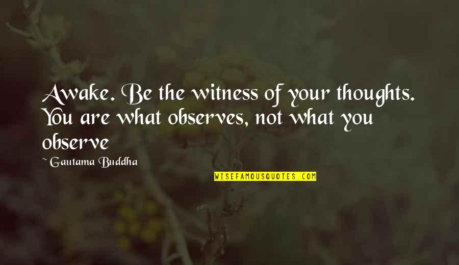 Observes Quotes By Gautama Buddha: Awake. Be the witness of your thoughts. You