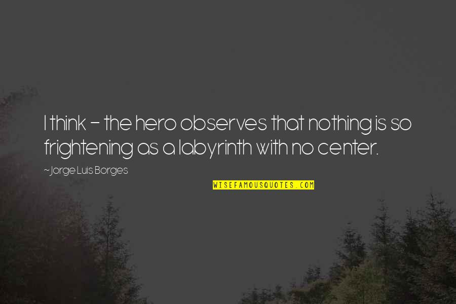 Observes Quotes By Jorge Luis Borges: I think - the hero observes that nothing
