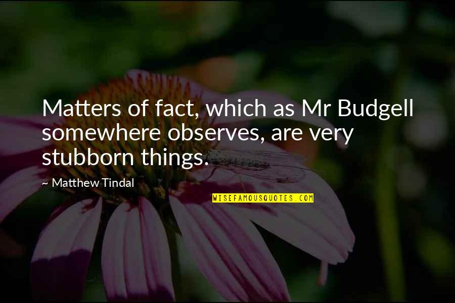 Observes Quotes By Matthew Tindal: Matters of fact, which as Mr Budgell somewhere