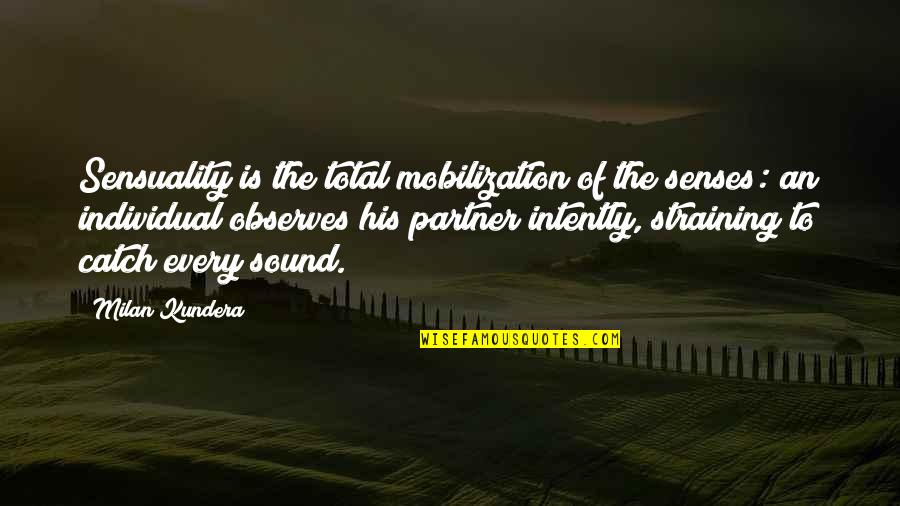 Observes Quotes By Milan Kundera: Sensuality is the total mobilization of the senses: