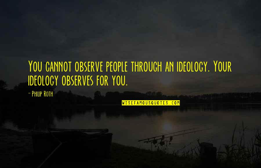 Observes Quotes By Philip Roth: You cannot observe people through an ideology. Your