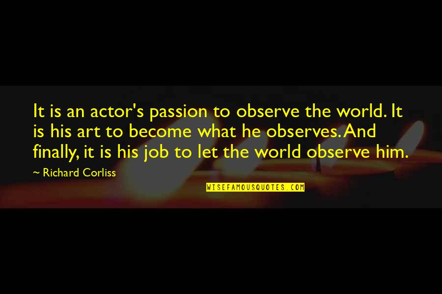 Observes Quotes By Richard Corliss: It is an actor's passion to observe the