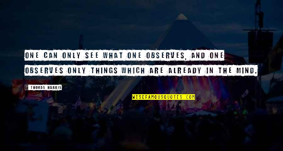 Observes Quotes By Thomas Harris: One can only see what one observes, and