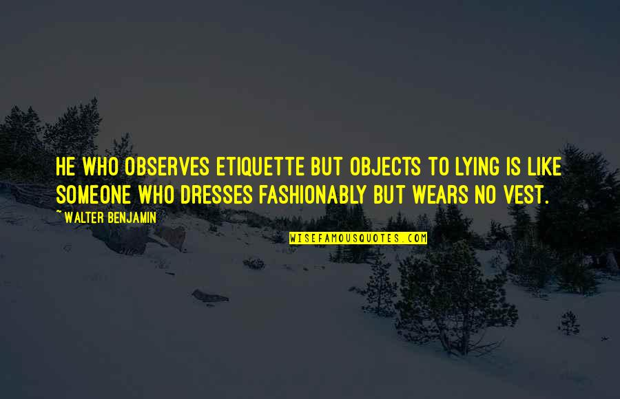 Observes Quotes By Walter Benjamin: He who observes etiquette but objects to lying