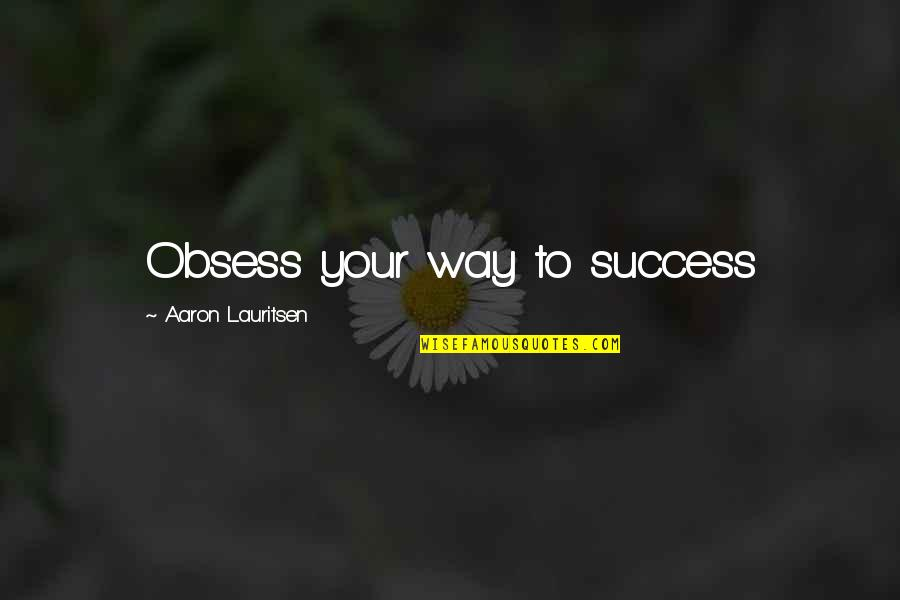 Obsess Quotes By Aaron Lauritsen: Obsess your way to success