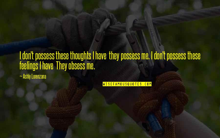 Obsess Quotes By Ashly Lorenzana: I don't possess these thoughts I have they