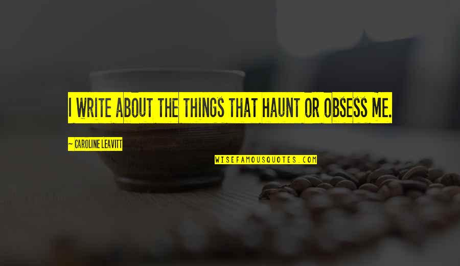 Obsess Quotes By Caroline Leavitt: I write about the things that haunt or