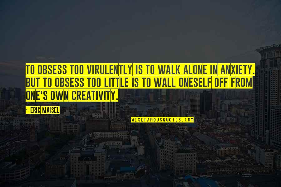 Obsess Quotes By Eric Maisel: To obsess too virulently is to walk alone