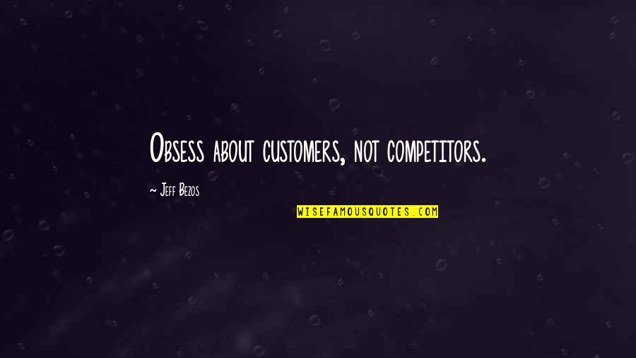 Obsess Quotes By Jeff Bezos: Obsess about customers, not competitors.