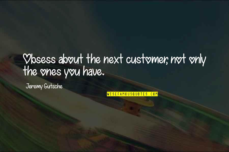 Obsess Quotes By Jeremy Gutsche: Obsess about the next customer, not only the