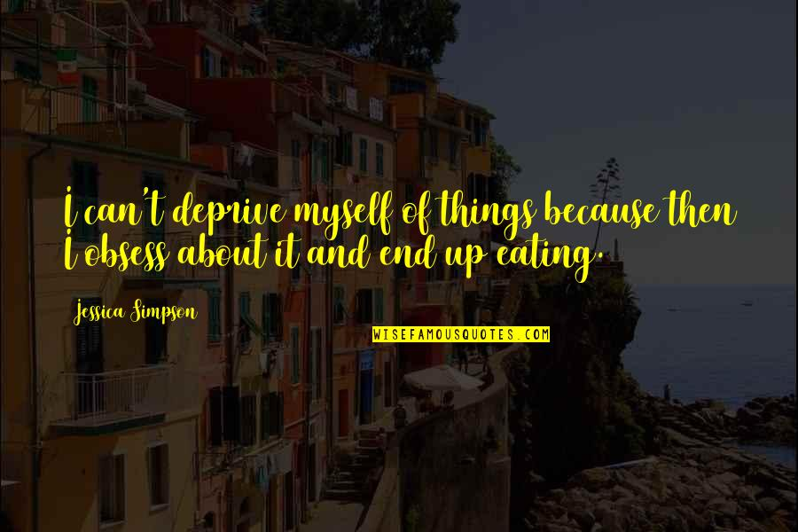 Obsess Quotes By Jessica Simpson: I can't deprive myself of things because then