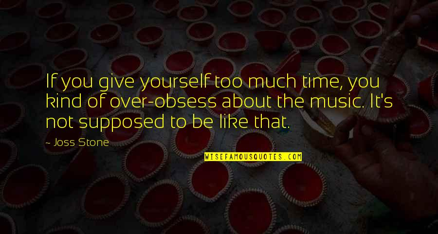 Obsess Quotes By Joss Stone: If you give yourself too much time, you