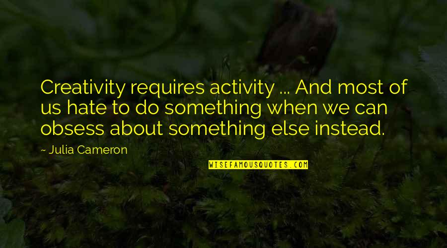 Obsess Quotes By Julia Cameron: Creativity requires activity ... And most of us
