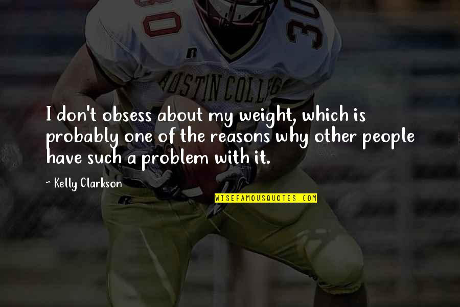 Obsess Quotes By Kelly Clarkson: I don't obsess about my weight, which is
