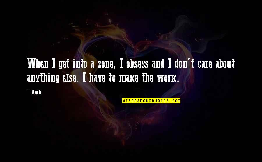 Obsess Quotes By Kesh: When I get into a zone, I obsess
