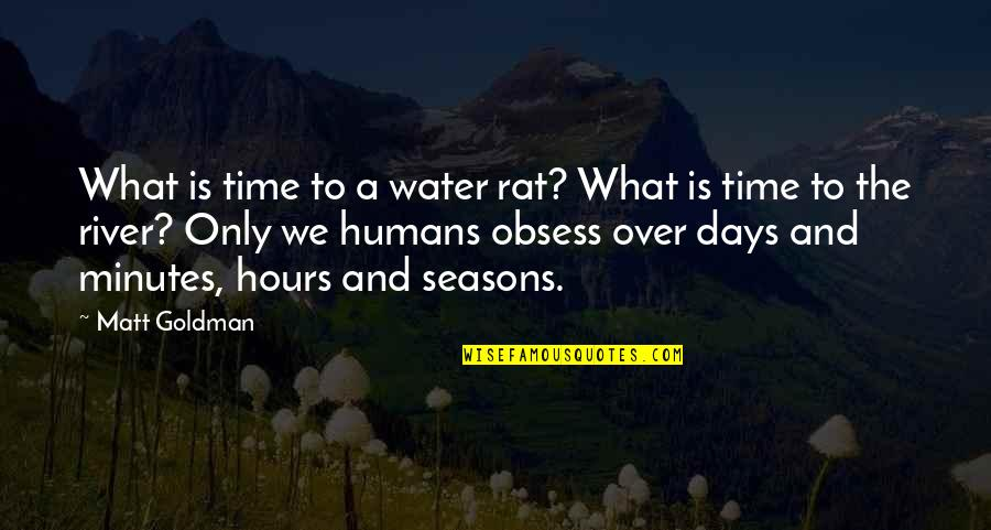 Obsess Quotes By Matt Goldman: What is time to a water rat? What