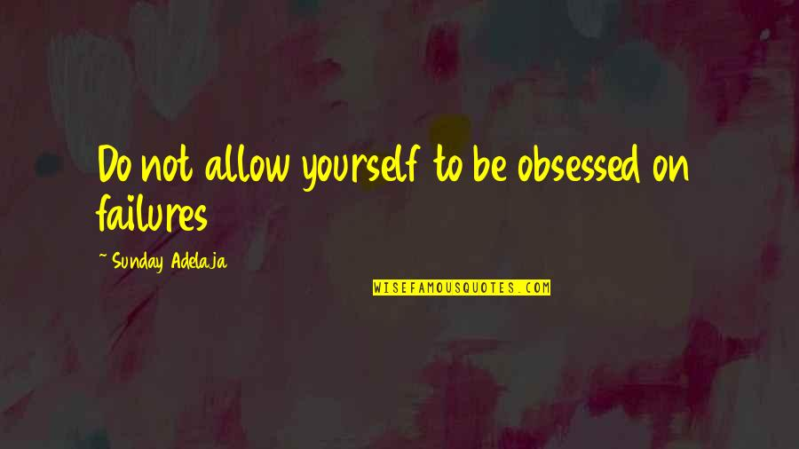 Obsess Quotes By Sunday Adelaja: Do not allow yourself to be obsessed on