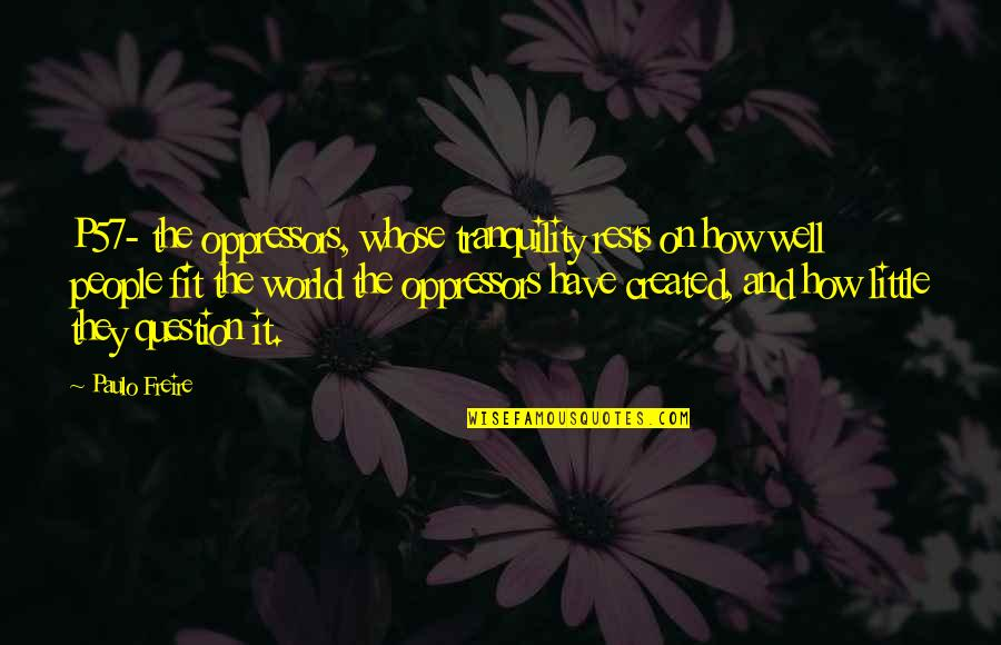 Obsessing Over Someone Quotes By Paulo Freire: P57- the oppressors, whose tranquility rests on how