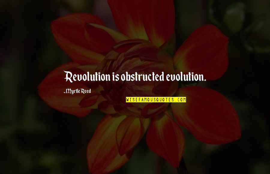 Obstructed Quotes By Myrtle Reed: Revolution is obstructed evolution.