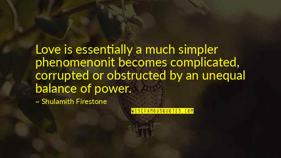 Obstructed Quotes By Shulamith Firestone: Love is essentially a much simpler phenomenonit becomes