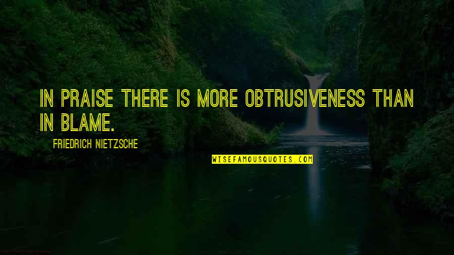 Obtrusiveness Quotes By Friedrich Nietzsche: In praise there is more obtrusiveness than in