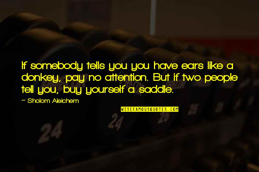 Obtrusiveness Quotes By Sholom Aleichem: If somebody tells you you have ears like