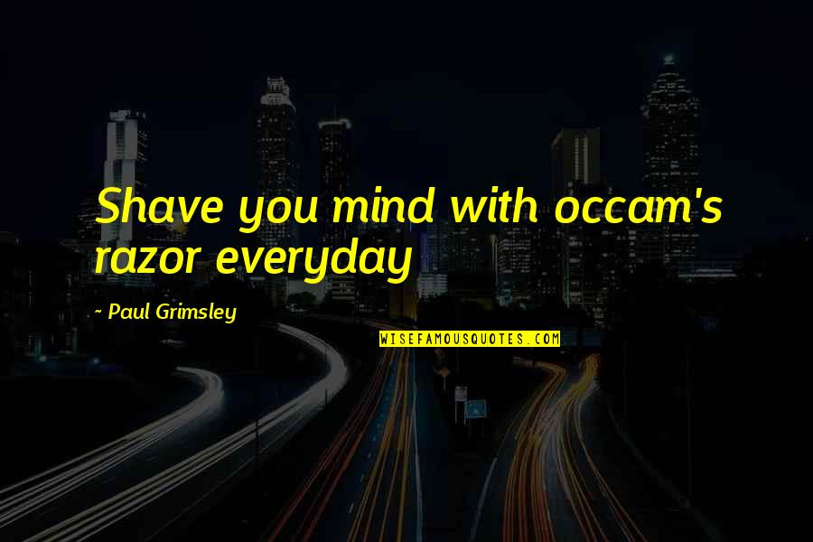 Occam Quotes By Paul Grimsley: Shave you mind with occam's razor everyday