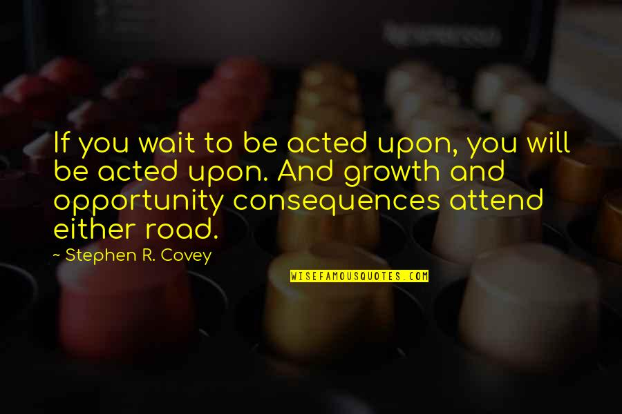 Occam Quotes By Stephen R. Covey: If you wait to be acted upon, you