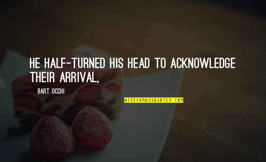Occhi Quotes By Bart Occhi: He half-turned his head to acknowledge their arrival,