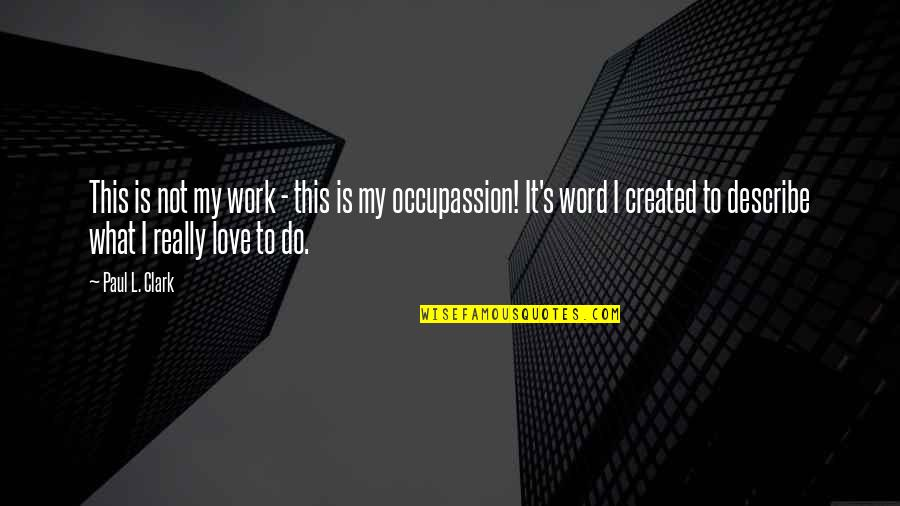 Occupassion Quotes By Paul L. Clark: This is not my work - this is