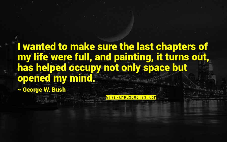 Occupy My Mind Quotes By George W. Bush: I wanted to make sure the last chapters