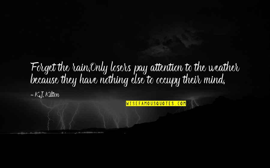Occupy My Mind Quotes By K.J. Kilton: Forget the rain.Only losers pay attention to the