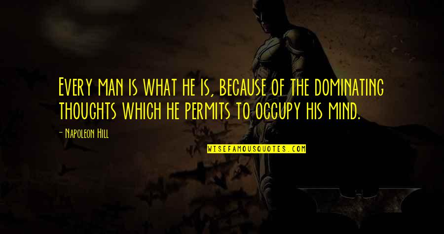 Occupy My Mind Quotes By Napoleon Hill: Every man is what he is, because of