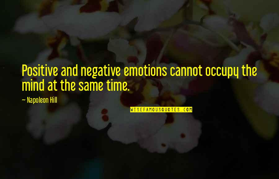 Occupy My Mind Quotes By Napoleon Hill: Positive and negative emotions cannot occupy the mind