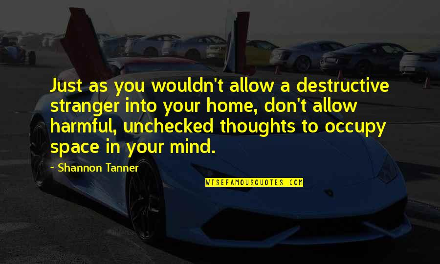 Occupy My Mind Quotes By Shannon Tanner: Just as you wouldn't allow a destructive stranger