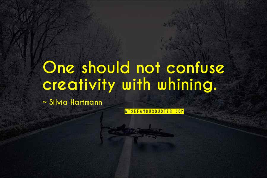Occurr'd Quotes By Silvia Hartmann: One should not confuse creativity with whining.