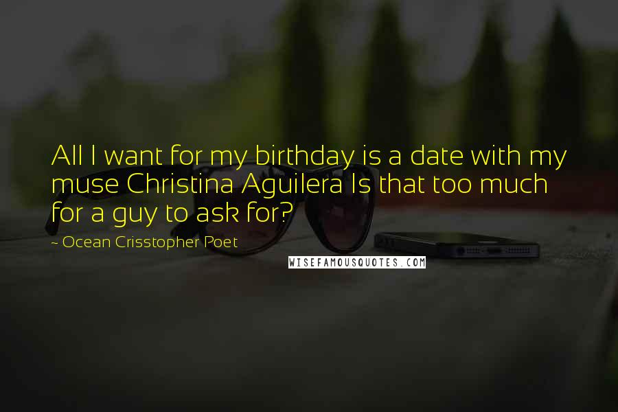 Ocean Crisstopher Poet quotes: All I want for my birthday is a date with my muse Christina Aguilera Is that too much for a guy to ask for?