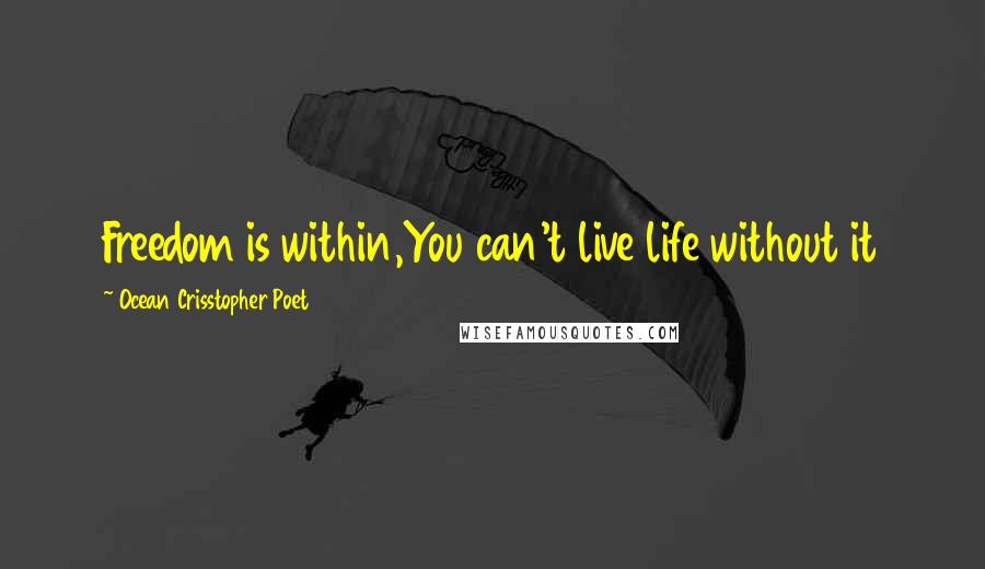 Ocean Crisstopher Poet quotes: Freedom is within,You can't live life without it