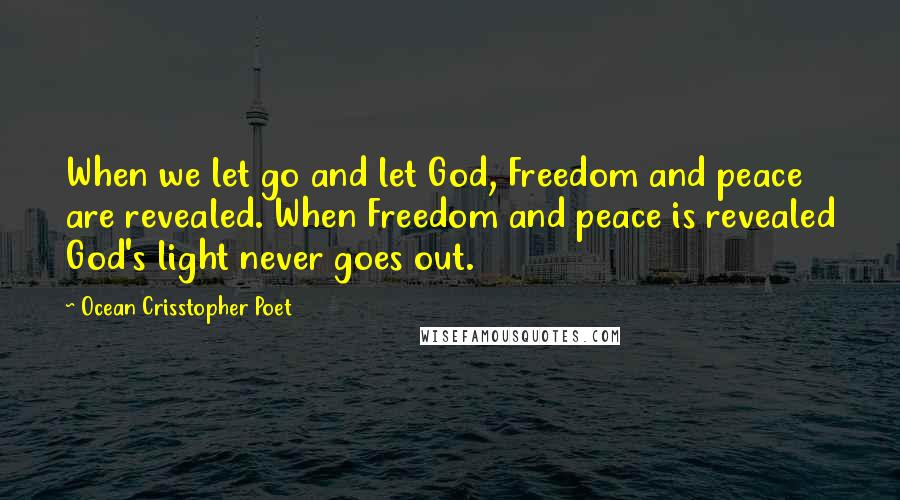 Ocean Crisstopher Poet quotes: When we let go and let God, Freedom and peace are revealed. When Freedom and peace is revealed God's light never goes out.