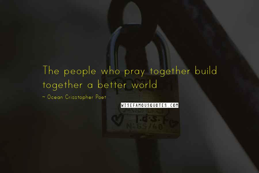 Ocean Crisstopher Poet quotes: The people who pray together build together a better world
