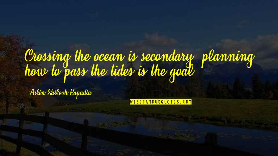 Ocean Tides Quotes By Arlin Sailesh Kapadia: Crossing the ocean is secondary, planning how to